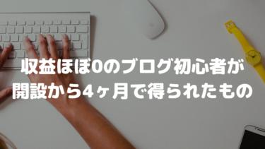 収益ほぼ0のブログ初心者が開設から4ヶ月で得られたもの