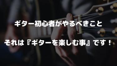 ギター初心者がやるべきこと それは『ギターを楽しむ事』です!